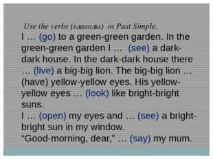 Use the verbs (глаголы) in Past Simple. I … (go) to a green-green garden. In
