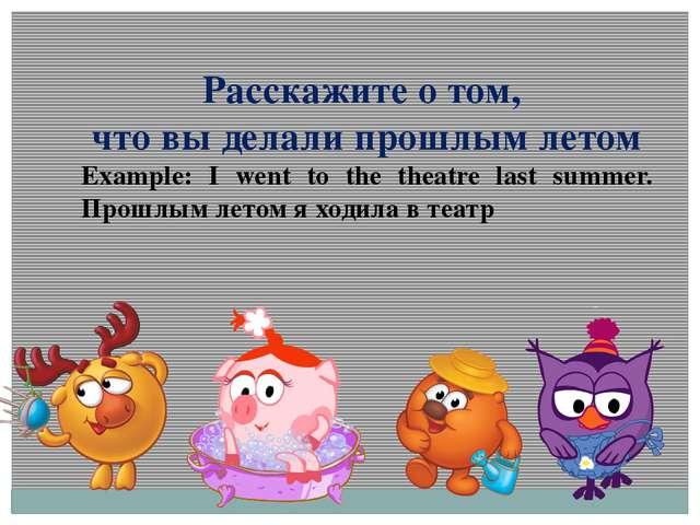 Расскажите о том, что вы делали прошлым летом Example: I went to the theatre...