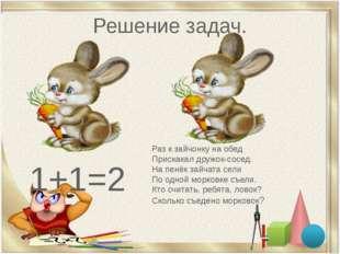 Решение задач. 1+1=2 Раз к зайчонку на обед Прискакал дружок-сосед. На пенёк