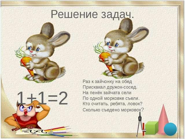 Решение задач. 1+1=2 Раз к зайчонку на обед Прискакал дружок-сосед. На пенёк...