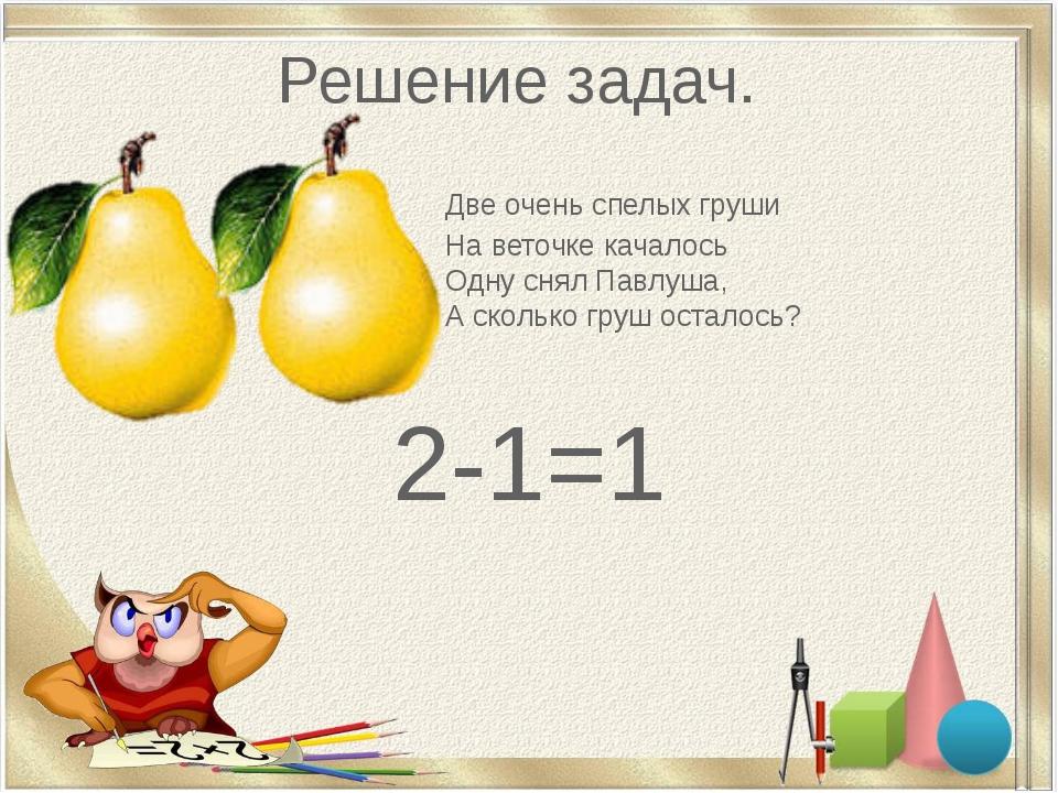 Решение задач. Две очень спелых груши На веточке качалось Одну снял Павлуша,...