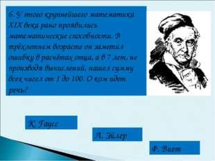 6. У этого крупнейшего математика XIX века рано проявились математические спо