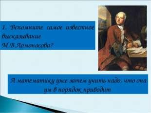 1. Вспомните самое известное высказывание М.В.Ломоносова? А математику уже за