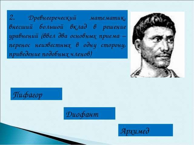 2. Древнегреческий математик, внесший большой вклад в решение уравнений (ввел...