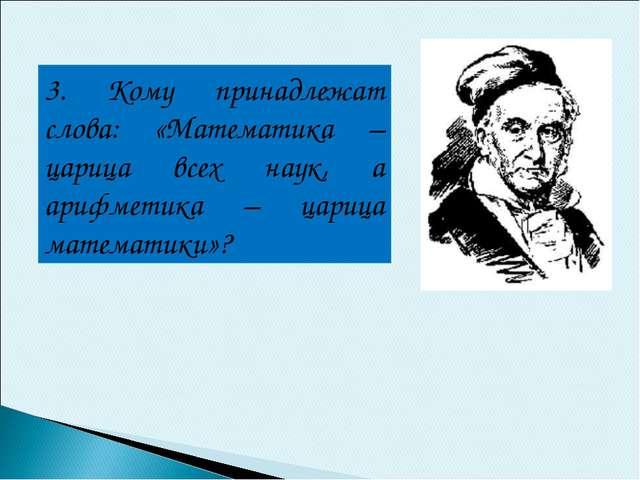 3. Кому принадлежат слова: «Математика – царица всех наук, а арифметика – цар...