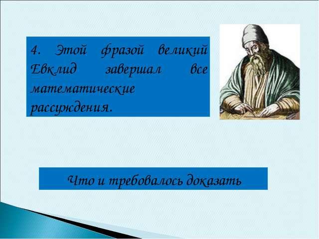 4. Этой фразой великий Евклид завершал все математические рассуждения. Что и...