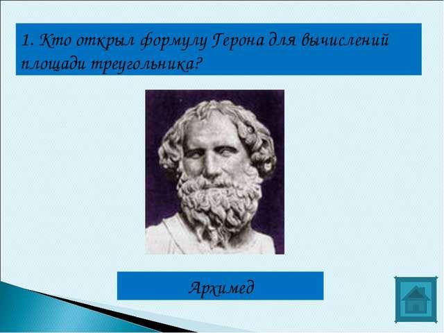 1. Кто открыл формулу Герона для вычислений площади треугольника? Архимед