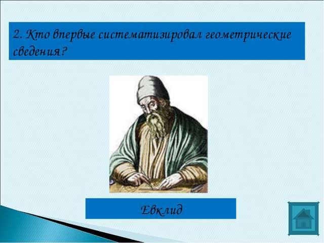 2. Кто впервые систематизировал геометрические сведения? Евклид