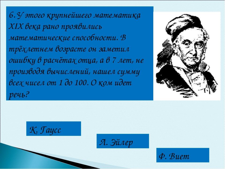 6. У этого крупнейшего математика XIX века рано проявились математические спо...