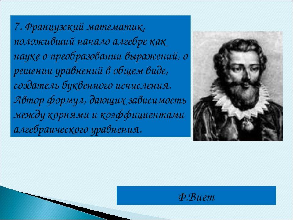 7. Французский математик, положивший начало алгебре как науке о преобразовани...