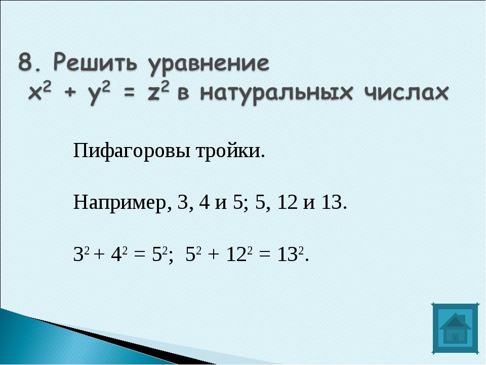 Пифагоровы тройки. Например, 3, 4 и 5; 5, 12 и 13. 32 + 42 = 52; 52 + 122 = 1...