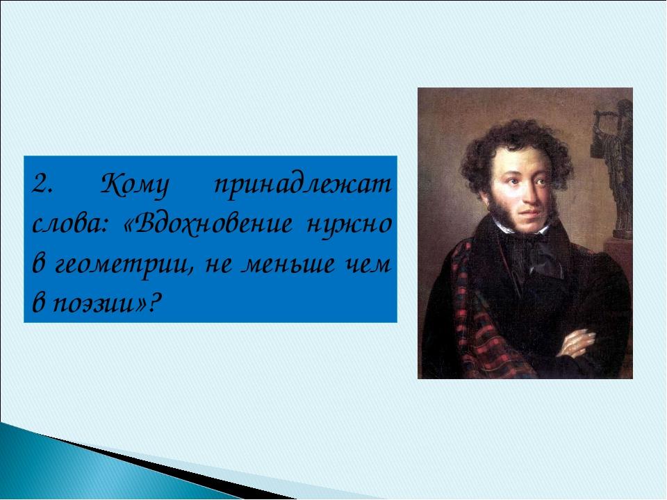 2. Кому принадлежат слова: «Вдохновение нужно в геометрии, не меньше чем в по...
