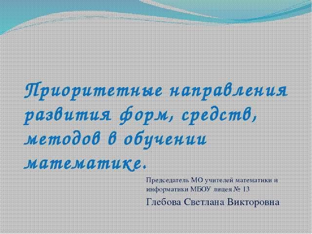 Приоритетные направления развития форм, средств, методов в обучении математик...
