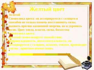 Желтый цвет Золотой Символика цвета: он ассоциируется с солнцем и способен не