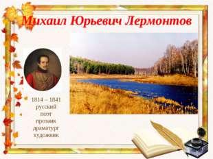 Михаил Юрьевич Лермонтов 1814 – 1841 русский поэт прозаик драматург художник