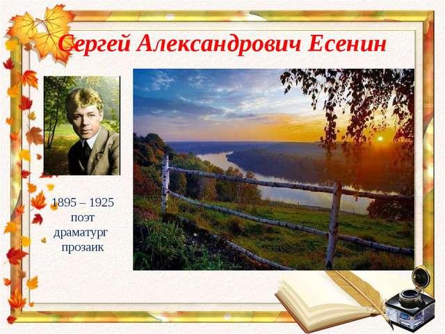 Сергей Александрович Есенин 1895 – 1925 поэт драматург прозаик