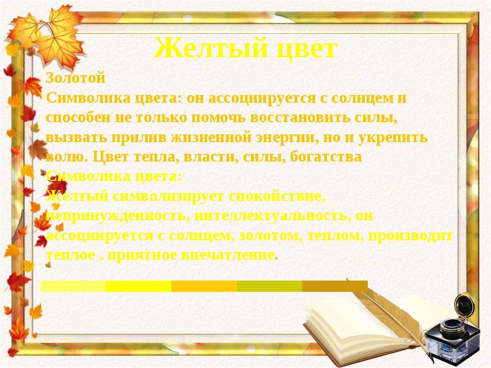 Желтый цвет Золотой Символика цвета: он ассоциируется с солнцем и способен не...