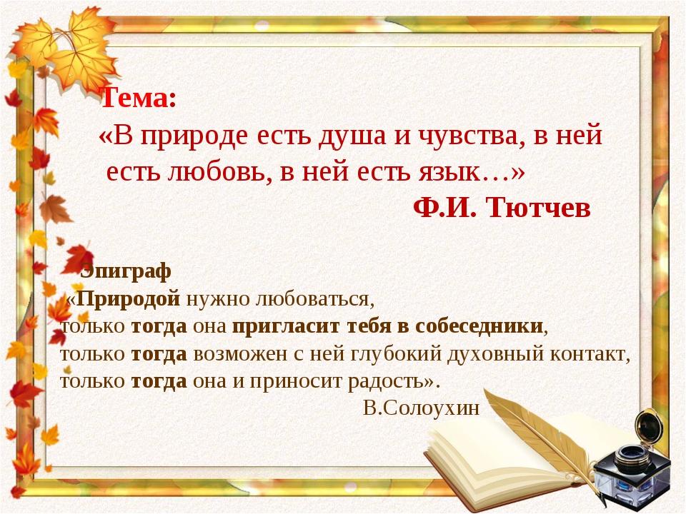 Тема: «В природе есть душа и чувства, в ней есть любовь, в ней есть язык…» Ф...