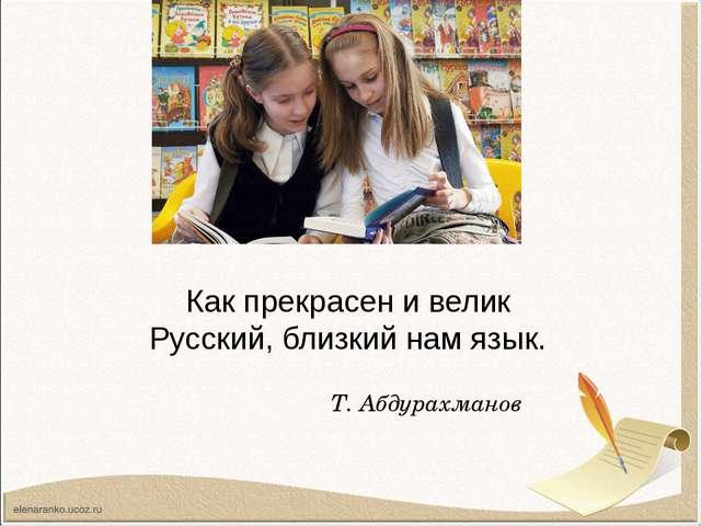 Как прекрасен и велик Русский, близкий нам язык. Т. Абдурахманов
