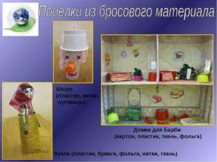 Клоун (пластик, нитки, пуговицы) Домик для Барби (картон, пластик, ткань, фол