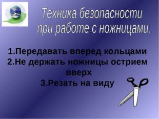 Передавать вперед кольцами Не держать ножницы острием вверх 3.Резать на виду
