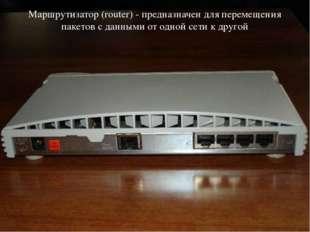 Маршрутизатор (router) - предназначен для перемещения пакетов с данными от од