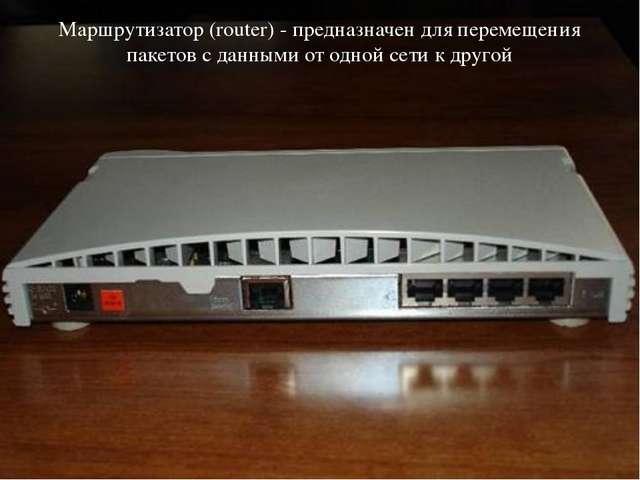 Маршрутизатор (router) - предназначен для перемещения пакетов с данными от од...