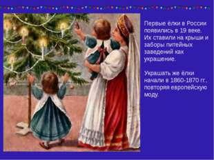 Первые ёлки в России появились в 19 веке. Их ставили на крыши и заборы питейн