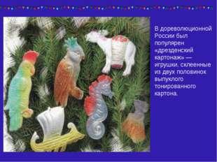 В дореволюционной России был популярен «дрезденский картонаж» — игрушки, скле