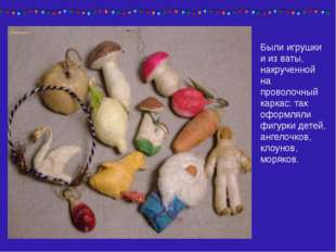 Были игрушки и из ваты, накрученной на проволочный каркас: так оформляли фигу