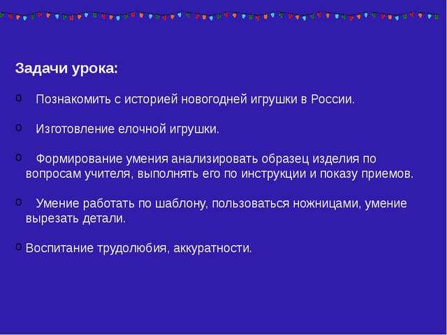 Задачи урока: Познакомить с историей новогодней игрушки в России. Изготовлени...