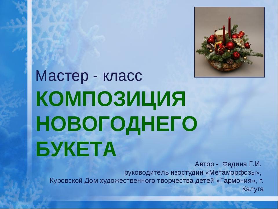 КОМПОЗИЦИЯ НОВОГОДНЕГО БУКЕТА Мастер - класс Автор - Федина Г.И. руководитель...