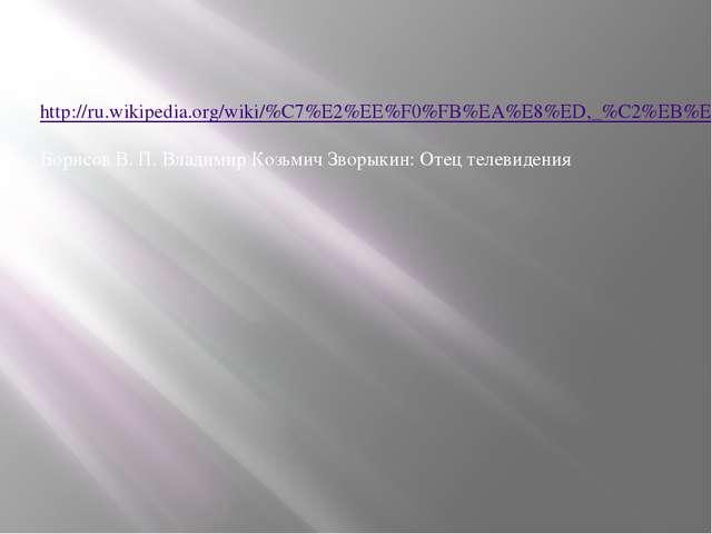 Источники: http://ru.wikipedia.org/wiki/%C7%E2%EE%F0%FB%EA%E8%ED,_%C2%EB%E0%E...