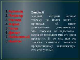 Архимед Пифагор Евклид Ферма Галуа Декарт Лобачевский Ньютон Вопрос 8 Ученый,