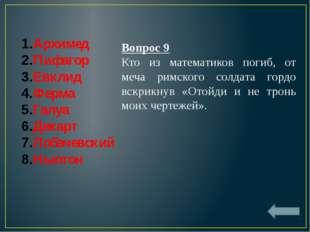 Архимед Пифагор Евклид Ферма Галуа Декарт Лобачевский Ньютон Вопрос 9 Кто из