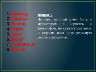 Архимед Пифагор Евклид Ферма Галуа Декарт Лобачевский Ньютон Вопрос 2 Человек
