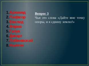 Архимед Пифагор Евклид Ферма Галуа Декарт Лобачевский Ньютон Вопрос 3 Чьи это