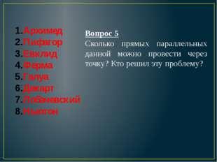 Архимед Пифагор Евклид Ферма Галуа Декарт Лобачевский Ньютон Вопрос 5 Сколько
