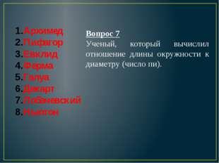 Архимед Пифагор Евклид Ферма Галуа Декарт Лобачевский Ньютон Вопрос 7 Ученый,