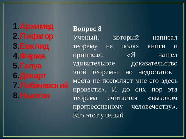 Архимед Пифагор Евклид Ферма Галуа Декарт Лобачевский Ньютон Вопрос 8 Ученый,...