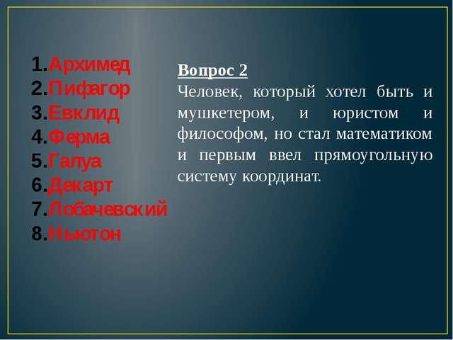Архимед Пифагор Евклид Ферма Галуа Декарт Лобачевский Ньютон Вопрос 2 Человек...