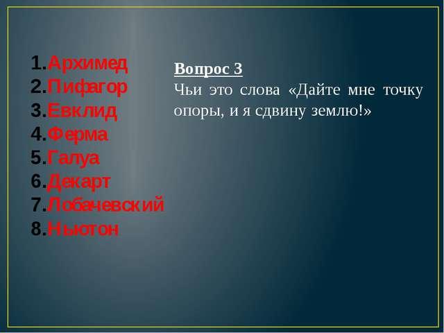 Архимед Пифагор Евклид Ферма Галуа Декарт Лобачевский Ньютон Вопрос 3 Чьи это...