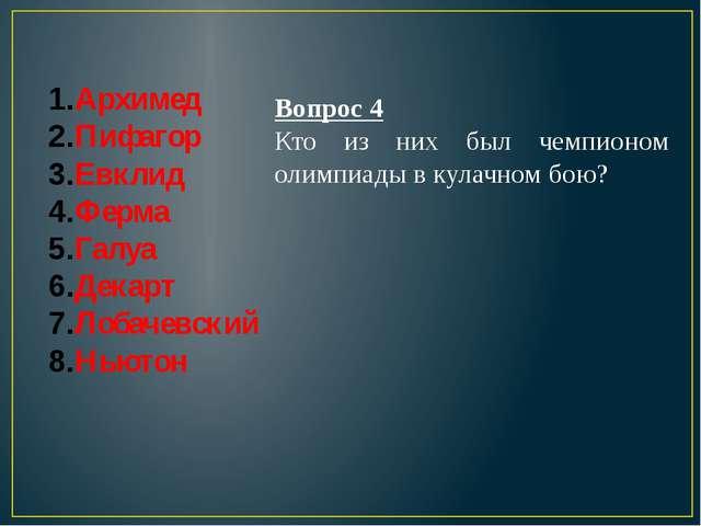 Архимед Пифагор Евклид Ферма Галуа Декарт Лобачевский Ньютон Вопрос 4 Кто из...