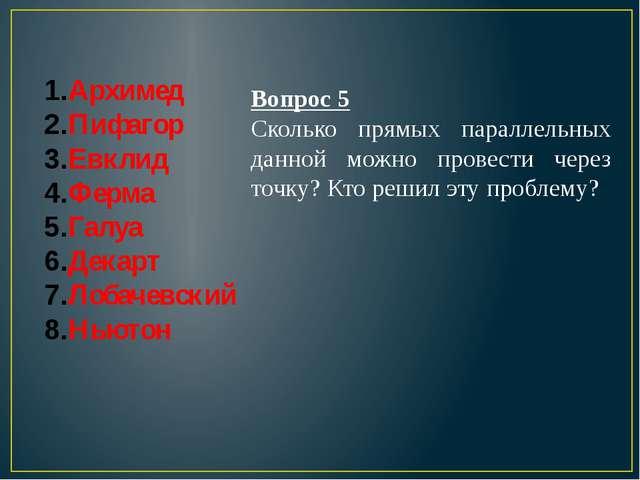 Архимед Пифагор Евклид Ферма Галуа Декарт Лобачевский Ньютон Вопрос 5 Сколько...