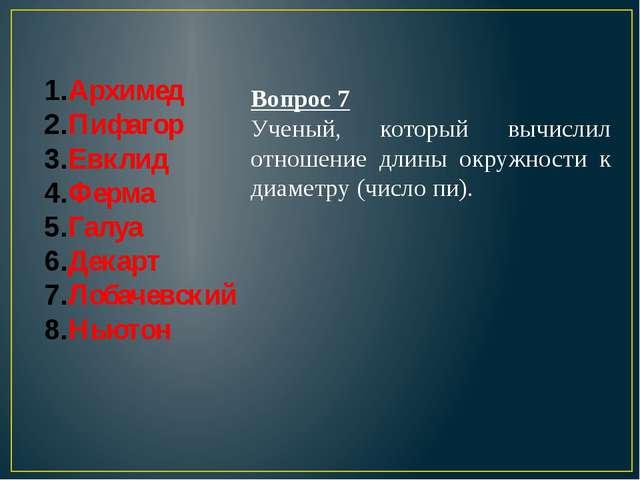 Архимед Пифагор Евклид Ферма Галуа Декарт Лобачевский Ньютон Вопрос 7 Ученый,...