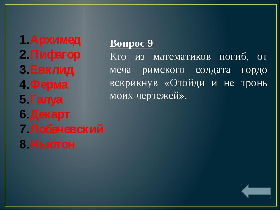 Архимед Пифагор Евклид Ферма Галуа Декарт Лобачевский Ньютон Вопрос 9 Кто из...