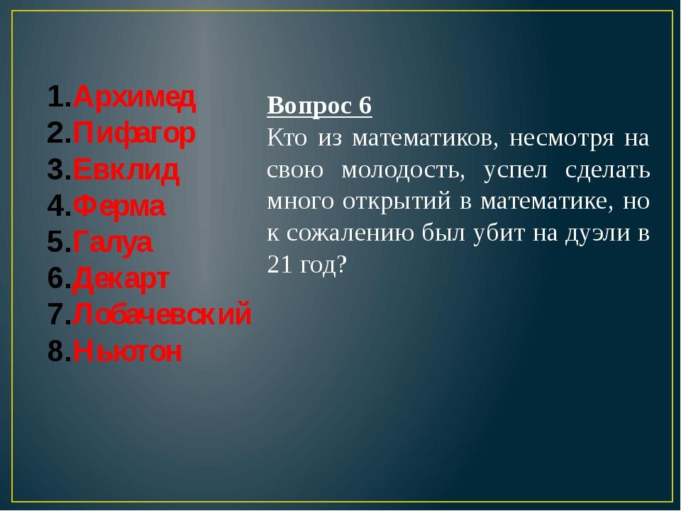 Архимед Пифагор Евклид Ферма Галуа Декарт Лобачевский Ньютон Вопрос 6 Кто из...