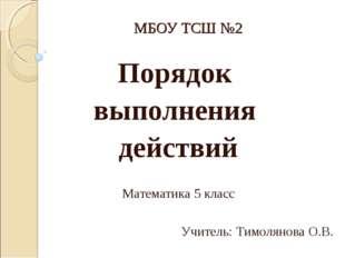 МБОУ ТСШ №2 Порядок выполнения действий Математика 5 класс Учитель: Тимолянов