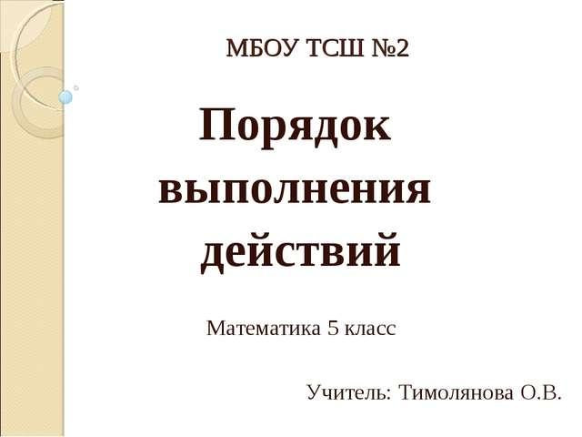 МБОУ ТСШ №2 Порядок выполнения действий Математика 5 класс Учитель: Тимолянов...