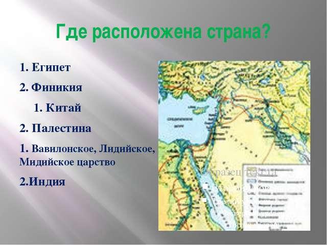 Где расположена страна? 1. Египет 2. Финикия 1. Китай 2. Палестина 1. Вавило...